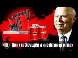 Никита Хрущёв и «нефтяная игла»
