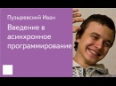 015. Введение в асинхронное программирование - Пузыревский Иван
