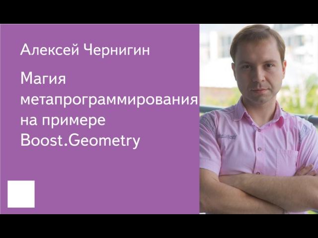 001. Магия метапрограммирования на примере Boost.Geometry - Алексей Чернигин