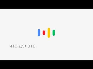 Окей, Google, что делать?