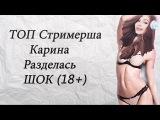 ТОП Стримерша Карина разделась (18+)