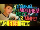 Самый мощный ноутбук в мире - MSI GT80 Titan - Игровые ноутбуки MSI обзор