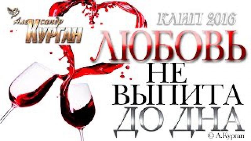 Александр Курган - Любовь не выпита до дна /2016/