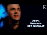 Abzal Husanov - Opa singillar | Абзал Хусанов - Опа сингиллар