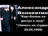 Александр Волокитин - Карт-бланш на доступ к телу (Запись на студии 29.09.1999)