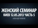 Женский семинар. Часть 5 Киев 12.05.2013 Александр Палиенко.