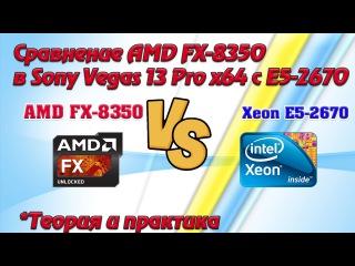 Сравнение AMD FX-8350 c Dual Xeon E5-2670 в Sony Vegas Pro 13 x64.