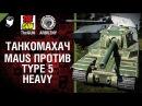 Type 5 Heavy против Maus - Танкомахач №45 - от ARBUZNY и TheGUN World of Tanks