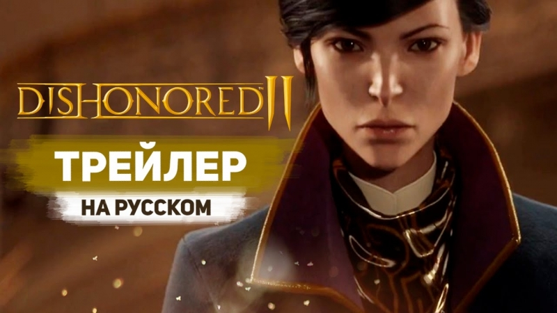 Dishonored 2 - Дебютный трейлер с Е3 2015 - Official Announce Trailer