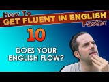 10 - Does YOUR English FLOW - How To Get Fluent In English Faster