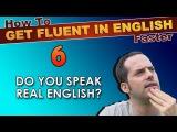 6 - Do YOU speak REAL English? - How To Speak Fluent English Confidently - English Learning Tips