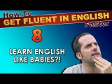 8 - Learn English like BABIES! - How To Get Fluent In English Faster