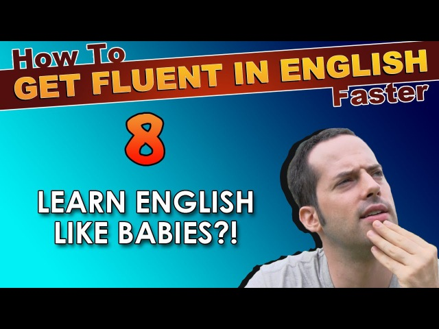 8 - Learn English like BABIES?! - How To Get Fluent In English Faster