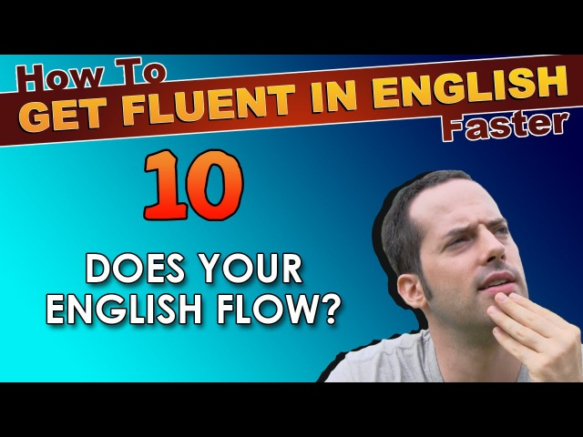 10 - Does YOUR English FLOW? - How To Get Fluent In English Faster