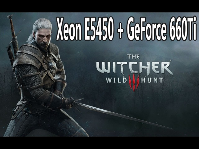 Xeon E5450 3 0GHz GeForce 660Ti = The Witcher 3
