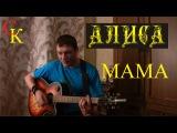 МАМА - Алиса К.Кинчев (cover + ПРАВИЛЬНЫЕ аккорды) кавер