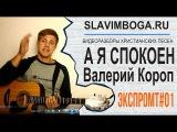 ЭКСПРОМТ#01 А я спокоен - Валерий Короп [SLAVIMBOGA.RU]