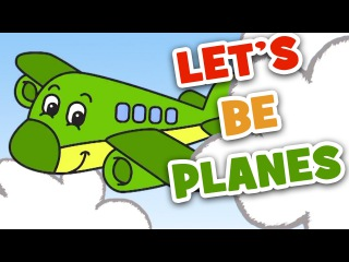 Let's Be Planes   Transportation Song for Kids