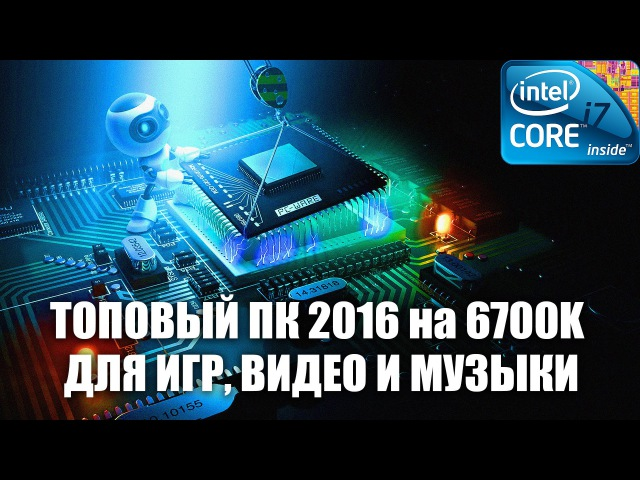 ТОПОВЫЙ ПК 2016 на i7-6700K для ИГР, ВИДЕО И МУЗЫКИ