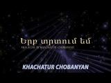 Xachatur Chobanyan - Erb trtum em (
