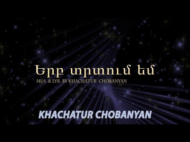 Xachatur Chobanyan - Erb trtum em (Երբ տրտում եմ - Խաչատուր Չոբանյան) Hogevor erger