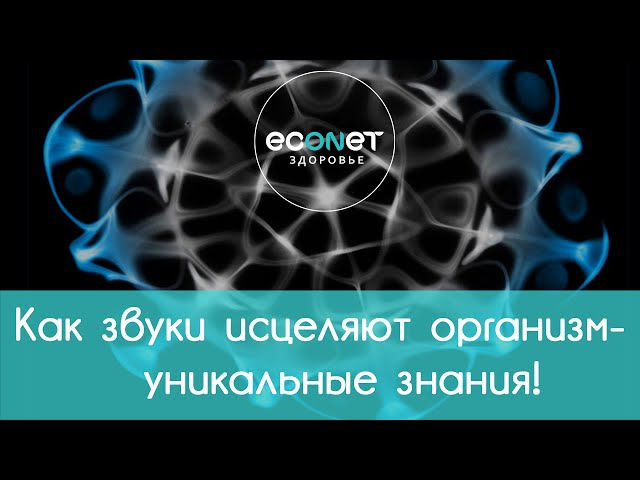 Как звуки исцеляют организм - УНИКАЛЬНЫЕ ЗНАНИЯ   econet.ru