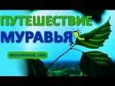 Путешествие муравья, мультфильм (ПУТЕШЕСТВИЕ МУРАВЬЯ)
