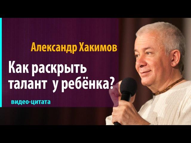 Как раскрыть талант у ребёнка? Александр Хакимов