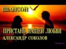 ШАНСОН КЛИПЫ (КЛИПЫ ШАНСОНА).  Александр Соколов - Пристань нашей любви.  КОНЦЕРТ. (ШАНСОН О ЛЮБВИ).