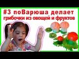 Делаем грибочки из фруктов и овощей. Готовим с детьми. Развивающие занятия для детей. поВарюша.