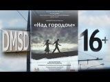 Над городом, кино, драма, официально, HD | Nad Gorodom, Film, Official, HD