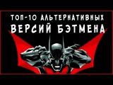 ТОП-10 Альтернативных версий Бэтмена (ЧАСТЬ 2)