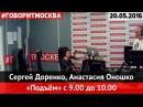 Сергей Доренко, Анастасия Оношко • 9:00-10:00 • 20.05.2016 • Подъём ► Говорит Москва