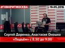 Сергей Доренко, Анастасия Оношко • 8:30-9:00 • 19.05.2016 • Подъём ► Говорит Москва
