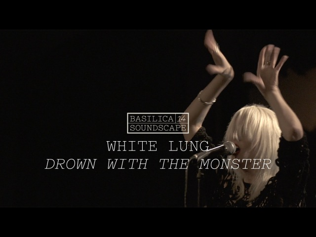 White Lung - Drown with The Monster (Basilica Soundscape 2014)