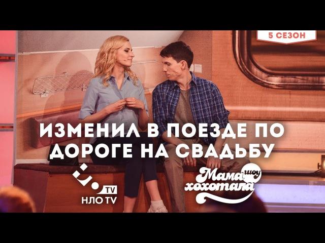 Изменил в Поезде по Дороге на Свадьбу | Мамахохотала на НЛО TV