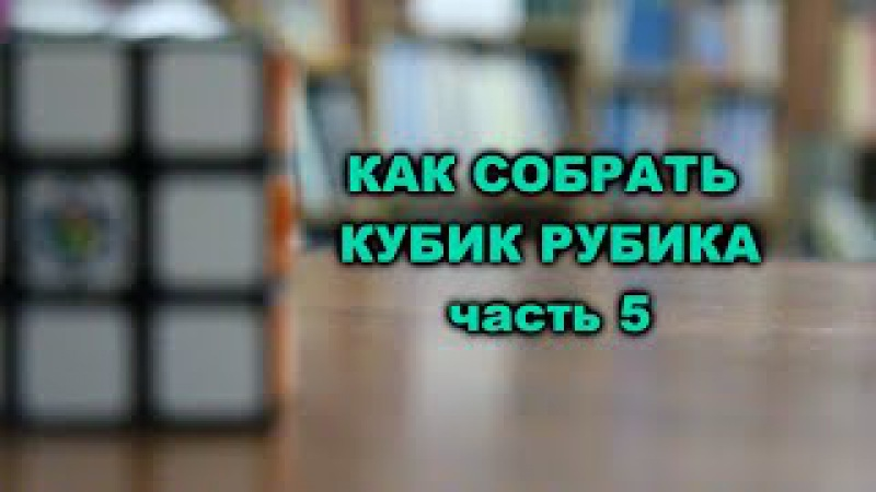 КАК СОБРАТЬ КУБИК РУБИКА 3Х3 САМЫЙ ПРОСТОЙ СПОСОБ | Часть 5