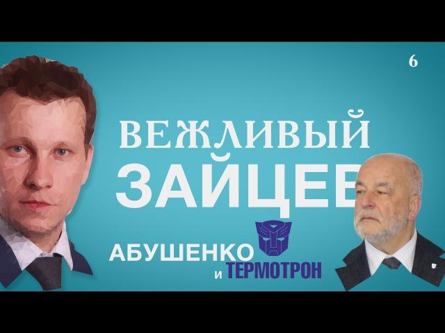 Вежливый Зайцев. Выпуск 6. Абушенко и Термотрон