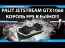 GTX 1060 Palit Jetstream. FullHD король!