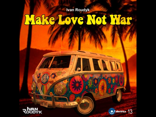 Ivan Roudyk-Make Love Not War(Original Mix) ELECTRICA RECORDS PROMO