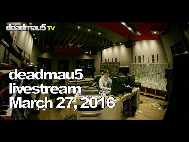 Deadmau5 livestream - March 27, 2016 [03272016]