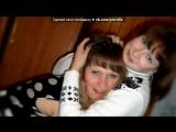 «Две подружки!!!!!» под музыку Моя ты любимая-лучшая подруга - Зайка за всё это время нашего знакомства мы испробывали всё и  вр