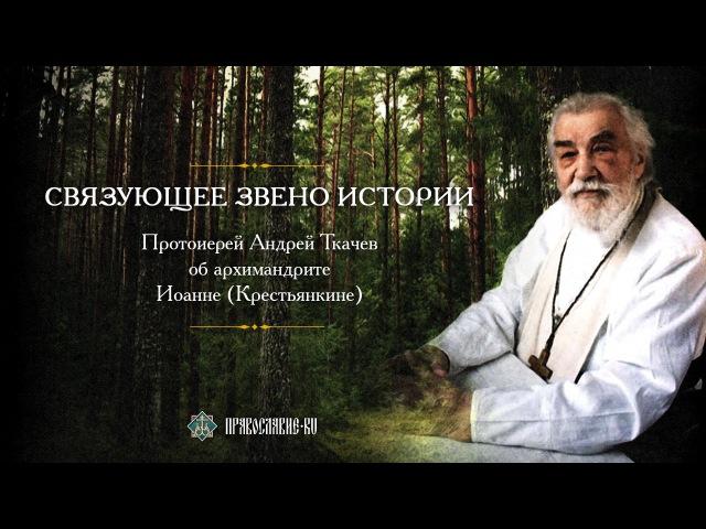 Связующее звено истории. Прот. Андрей Ткачев об отце Иоанне (Крестьянкине)