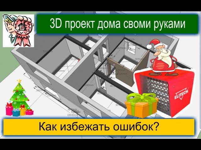 3D проект дома своими руками. Как избежать ошибок СТРОИМ ДЛЯ СЕБЯ