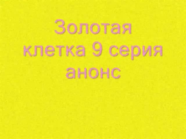 Золотая клетка 9 серия анонс дата выхода 26 февраля 2016 на Россия 1 канале