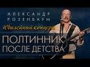 Александр РОЗЕНБАУМ - Юбилейный концерт - Полтинник после детства