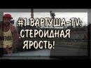 1 ВАРГУША-TV: СТЕРОИДНАЯ ЯРОСТЬ!