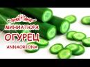 КАК СЛЕПИТЬ ОГУРЕЦ из полимерной глины ◆ МИНИАТЮРА 38 ◆ Мастер класс ◆ Анна Ось ...