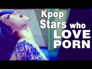 10 PORN ADDICTED KPOP STARS - KPOP STARS WHO WATCH PORN - KPOP STARS WHO LOVE PORN-
