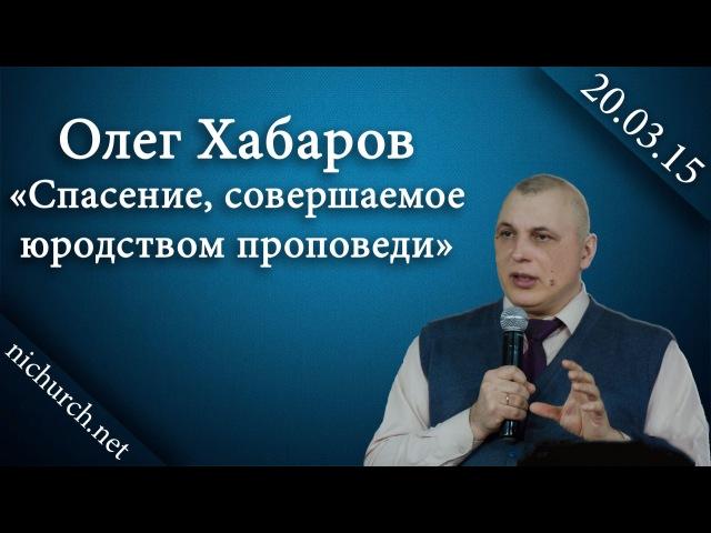 Олег Хабаров Спасение, совершаемое юродством проповеди 20.03.16